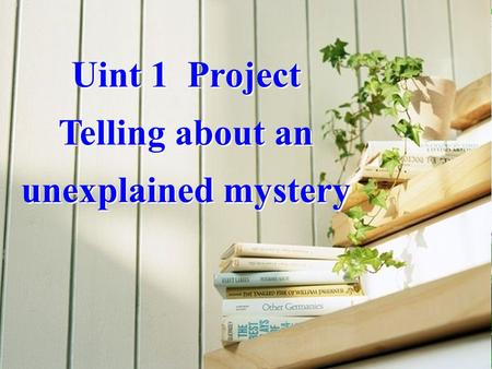 Uint 1 Project Telling about an unexplained mystery Uint 1 Project Telling about an unexplained mystery.