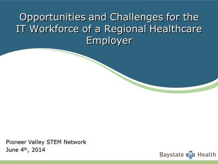 Opportunities and Challenges for the IT Workforce of a Regional Healthcare Employer Pioneer Valley STEM Network June 4 th, 2014.
