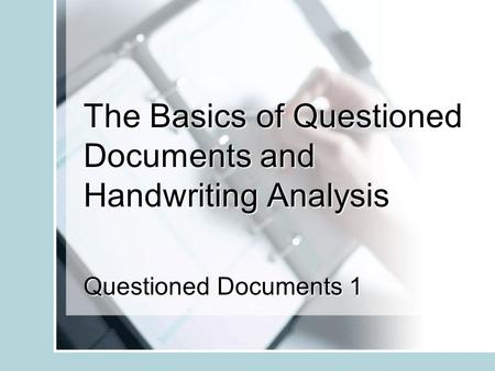 The Basics of Questioned Documents and Handwriting Analysis Questioned Documents 1.