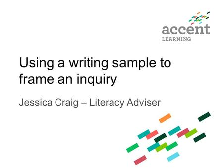 Using a writing sample to frame an inquiry Jessica Craig – Literacy Adviser.