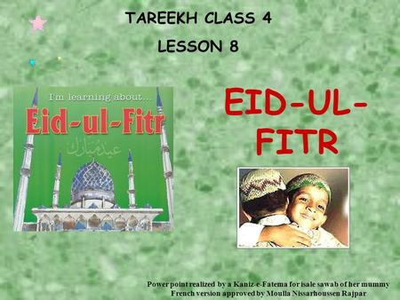 TAREEKH CLASS 4 LESSON 8 EID-UL- FITR Power point realized by a Kaniz-e-Fatema for isale sawab of her mummy French version approved by Moulla Nissarhoussen.