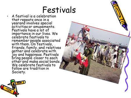 Festivals A festival is a celebration that repeats once in a yearand involves special activities or amusements. Festivals have a lot of importance in our.