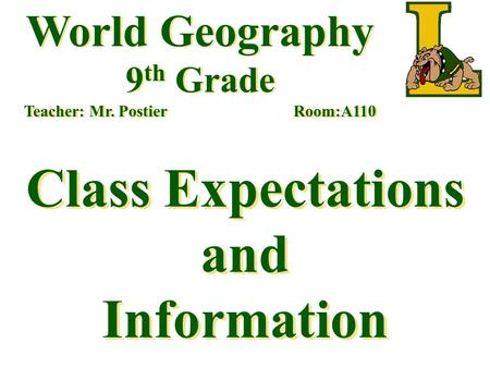 World Geography 9 th Grade Teacher: Mr. Postier Room:A110 Class Expectations and Information.