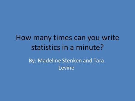 How many times can you write statistics in a minute? By: Madeline Stenken and Tara Levine.
