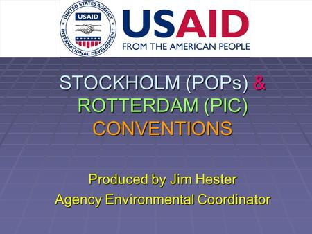 STOCKHOLM (POPs) & ROTTERDAM (PIC) CONVENTIONS Produced by Jim Hester Agency Environmental Coordinator.