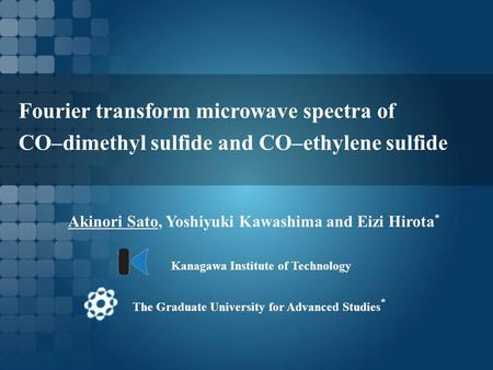Fourier transform microwave spectra of CO–dimethyl sulfide and CO–ethylene sulfide Akinori Sato, Yoshiyuki Kawashima and Eizi Hirota * The Graduate University.