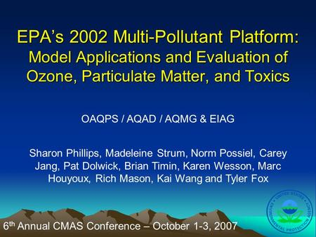 EPA's 2002 Multi-Pollutant Platform: Model Applications and Evaluation of Ozone, Particulate Matter, and Toxics OAQPS / AQAD / AQMG & EIAG Sharon Phillips,