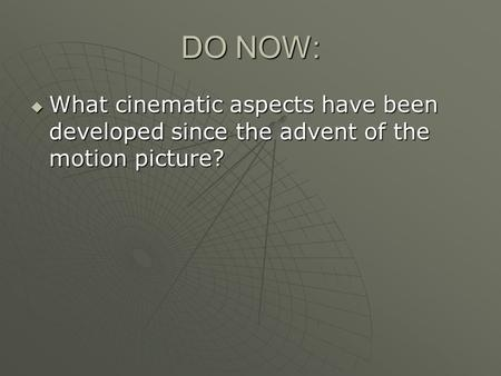 DO NOW:  What cinematic aspects have been developed since the advent of the motion picture?