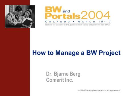© 2004 Wellesley Information Services. All rights reserved. Dr. Bjarne Berg Comerit Inc. How to Manage a BW Project.