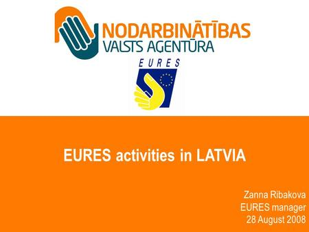 EURES activities in LATVIA Zanna Ribakova EURES manager 28 August 2008.