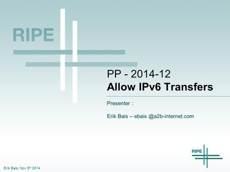 Erik Bais, Nov 5 th 2014 PP - 2014-12 Allow IPv6 Transfers Presenter : Erik Bais –