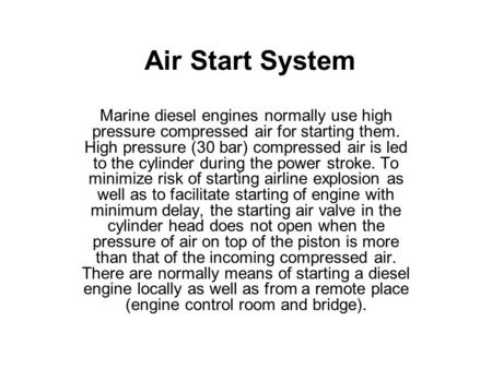 Air Start System Marine diesel engines normally use high pressure compressed air for starting them. High pressure (30 bar) compressed air is led to the.
