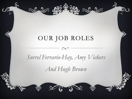 OUR JOB ROLES Sorrel Ferrario-Hay, Amy Vickers And Hugh Brown.