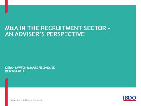 Copyright © March 12 BDO LLP. All rights reserved. M&A IN THE RECRUITMENT SECTOR – AN ADVISER'S PERSPECTIVE KIERAN LAWTON & JAMES FIELDHOUSE OCTOBER 2012.