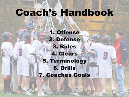 Coach's Handbook 1.Offense 2.Defense 3.Rides 4.Clears 5.Terminology 6.Drills 7.Coaches Goals.