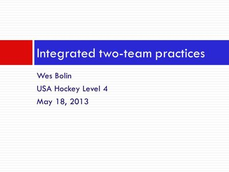Wes Bolin USA Hockey Level 4 May 18, 2013 Integrated two-team practices.