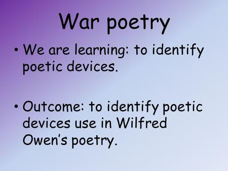 War poetry We are learning: to identify poetic devices. Outcome: to identify poetic devices use in Wilfred Owen's poetry.