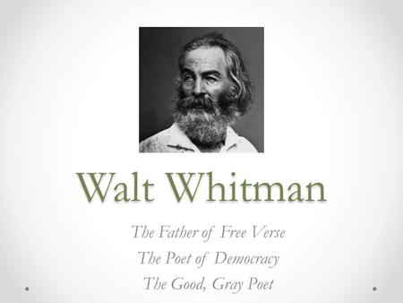 Walt Whitman The Father of Free Verse The Poet of Democracy The Good, Gray Poet.