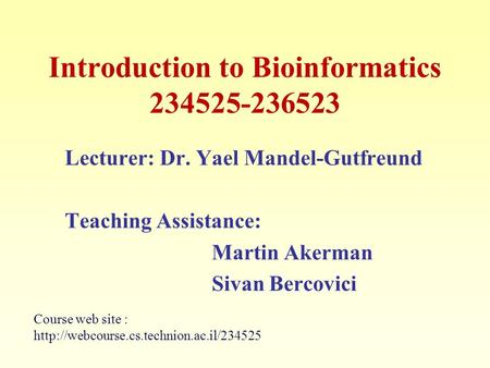 Introduction to Bioinformatics 234525-236523 Lecturer: Dr. Yael Mandel-Gutfreund Teaching Assistance: Martin Akerman Sivan Bercovici Course web site :