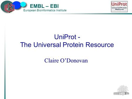 EMBL – EBI European Bioinformatics Institute UniProt - The Universal Protein Resource Claire O'Donovan.
