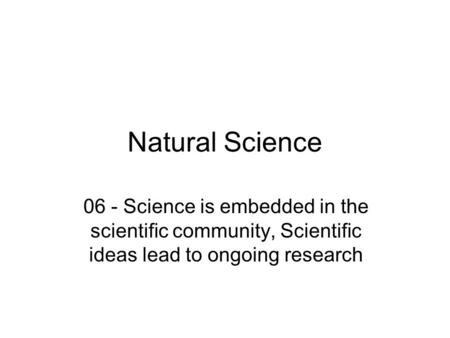 Natural Science 06 - Science is embedded in the scientific community, Scientific ideas lead to ongoing research.