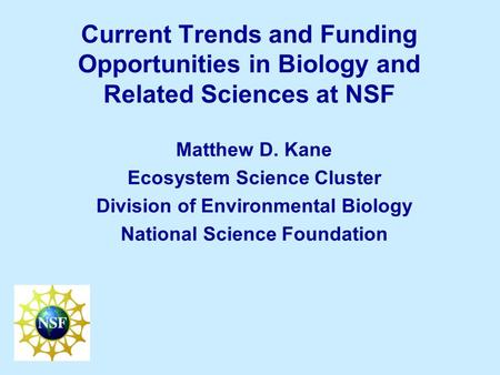 Current Trends and Funding Opportunities in Biology and Related Sciences at NSF Matthew D. Kane Ecosystem Science Cluster Division of Environmental Biology.