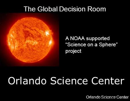 "Orlando Science Center 777 EAST PRINCETON STREET, ORLANDO, FL —WWW.OSC.ORG The Global Decision Room A NOAA supported ""Science on a Sphere"" project."