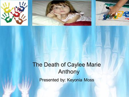 The Death of Caylee Marie Anthony Presented by: Keyonia Moss.