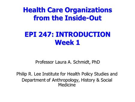 Health Care Organizations from the Inside-Out EPI 247: INTRODUCTION Week 1 Health Care Organizations from the Inside-Out EPI 247: INTRODUCTION Week 1 Professor.