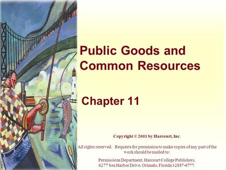 Public Goods and Common Resources Chapter 11 Copyright © 2001 by Harcourt, Inc. All rights reserved. Requests for permission to make copies of any part.