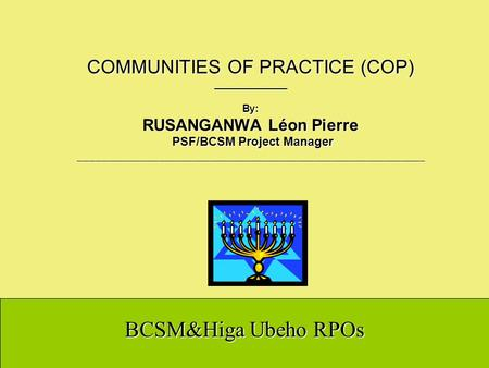 BCSM&Higa Ubeho RPOs COMMUNITIES OF PRACTICE (COP) _____________ By: RUSANGANWA Léon Pierre PSF/BCSM Project Manager ____________________________________________________________.