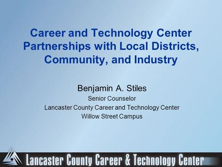 Career and Technology Center Partnerships with Local Districts, Community, and Industry Benjamin A. Stiles Senior Counselor Lancaster County Career and.