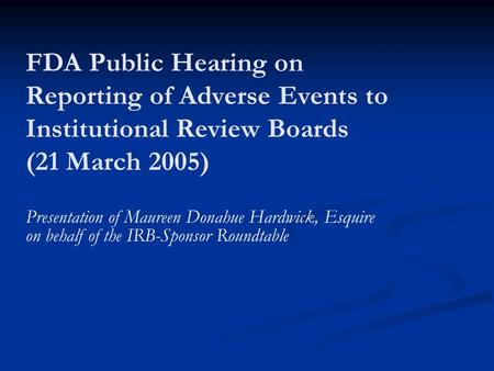 Presentation of Maureen Donahue Hardwick, Esquire on behalf of the IRB-Sponsor Roundtable FDA Public Hearing on Reporting of Adverse Events to Institutional.