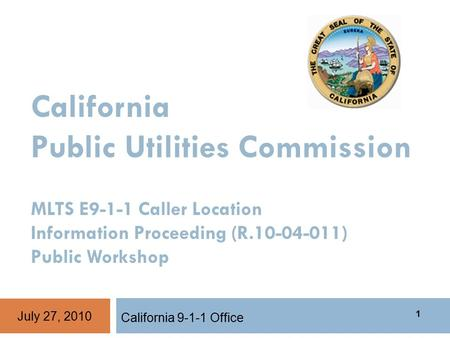 California Public Utilities Commission MLTS E9-1-1 Caller Location Information Proceeding (R.10-04-011) Public Workshop California 9-1-1 Office July 27,