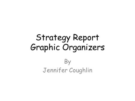 Strategy Report Graphic Organizers By Jennifer Coughlin.