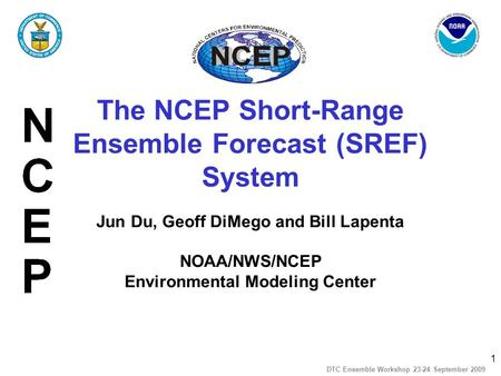 1 DTC Ensemble Workshop 23-24 September 2009 The NCEP Short-Range Ensemble Forecast (SREF) System Jun Du, Geoff DiMego and Bill Lapenta NOAA/NWS/NCEP Environmental.