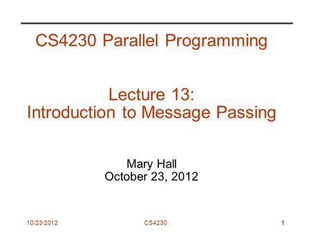 CS4230 CS4230 Parallel Programming Lecture 13: Introduction to Message Passing Mary Hall October 23, 2012 1 10/23/2012.