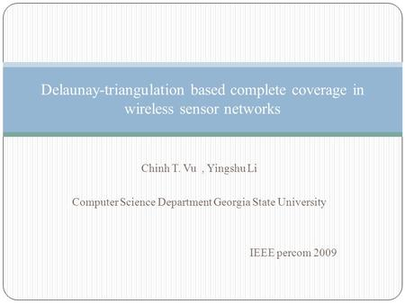 Chinh T. Vu, Yingshu Li Computer Science Department Georgia State University IEEE percom 2009 Delaunay-triangulation based complete coverage in wireless.
