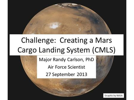 Challenge: Creating a Mars Cargo Landing System (CMLS) Major Randy Carlson, PhD Air Force Scientist 27 September 2013 Graphic by NASA.