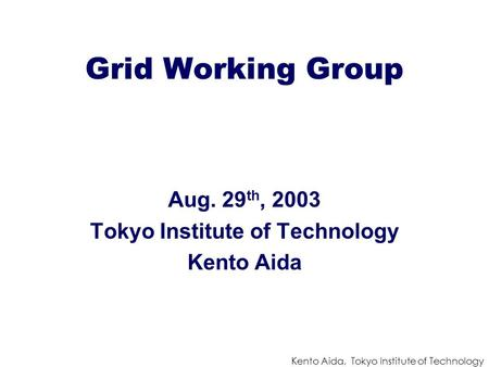 Kento Aida, Tokyo Institute of Technology Grid Working Group Aug. 29 th, 2003 Tokyo Institute of Technology Kento Aida.