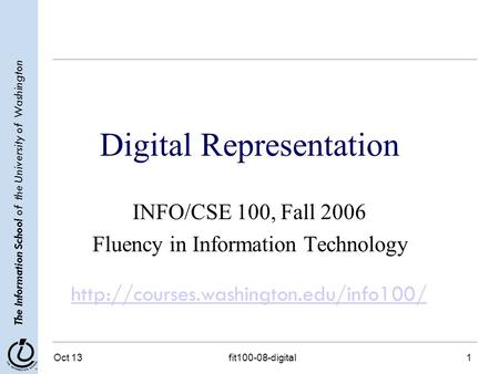 The Information School of the University of Washington Oct 13fit100-08-digital1 Digital Representation INFO/CSE 100, Fall 2006 Fluency in Information Technology.