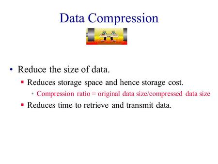 Data Compression Reduce the size of data.  Reduces storage space and hence storage cost. Compression ratio = original data size/compressed data size.
