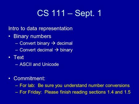 CS 111 – Sept. 1 Intro to data representation Binary numbers –Convert binary  decimal –Convert decimal  binary Text –ASCII and Unicode Commitment: –For.