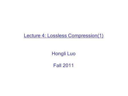 Lecture 4: Lossless Compression(1) Hongli Luo Fall 2011.