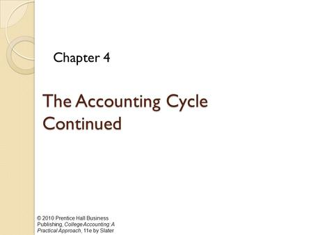 © 2010 Prentice Hall Business Publishing, College Accounting: A Practical Approach, 11e by Slater The Accounting Cycle Continued Chapter 4.
