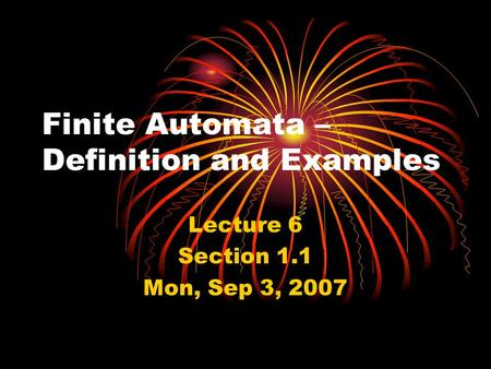 Finite Automata – Definition and Examples Lecture 6 Section 1.1 Mon, Sep 3, 2007.