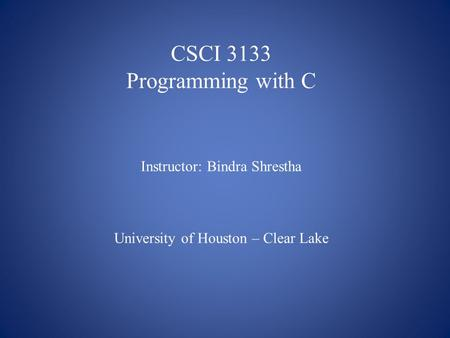 CSCI 3133 Programming with C Instructor: Bindra Shrestha University of Houston – Clear Lake.