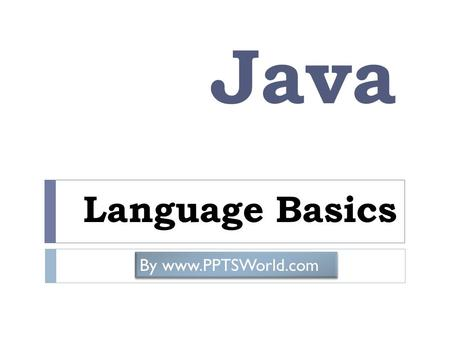 Java Language Basics By www.PPTSWorld.com. Keywords Keywords of Java are given below – abstract continue for new switch assert *** default goto * package.