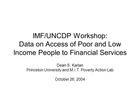IMF/UNCDP Workshop: Data on Access of Poor and Low Income People to Financial Services Dean S. Karlan Princeton University and M.I.T. Poverty Action Lab.