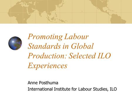 Promoting Labour Standards in Global Production: Selected ILO Experiences Anne Posthuma International Institute for Labour Studies, ILO.